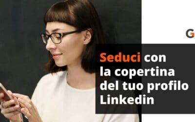 Seduci con la copertina del tuo profilo Linkedin